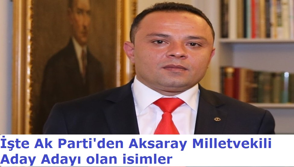 İşte Ak Parti'den Aksaray Milletvekili Aday Adayı Olan 59 isim