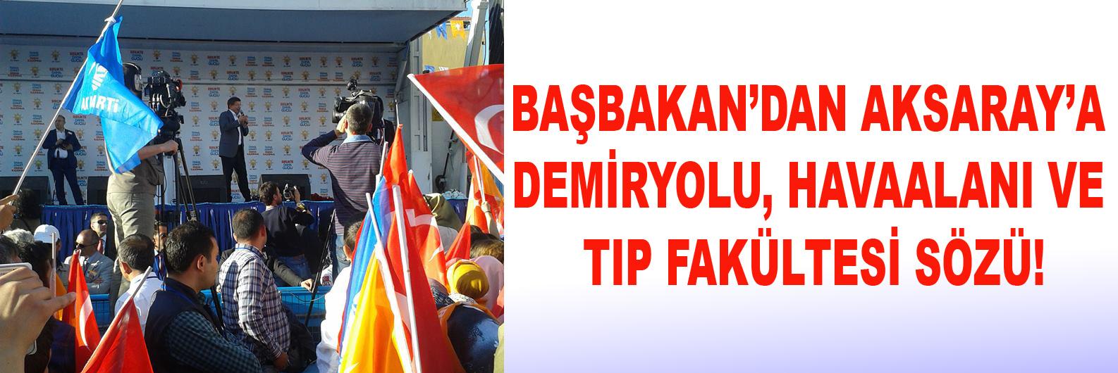 Başbakan'dan Aksaray'a Demiryolu, Havaalanı ve Tıp Fakültesi sözü!