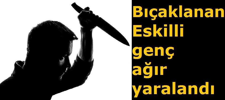 Bıçaklanan Eskilli genç ağır yaralandı